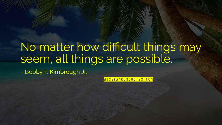 Difficult Things In Life Quotes By Bobby F. Kimbrough Jr.: No matter how difficult things may seem, all
