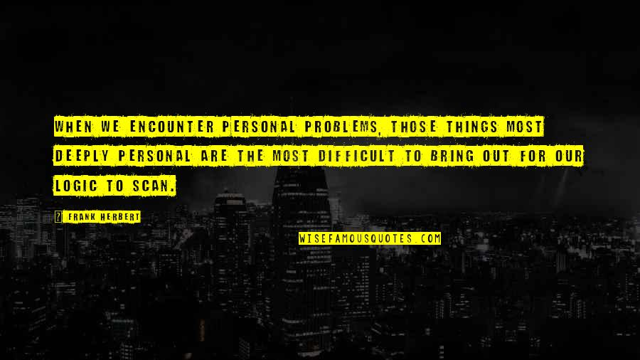 Difficult Things In Life Quotes By Frank Herbert: When we encounter personal problems, those things most