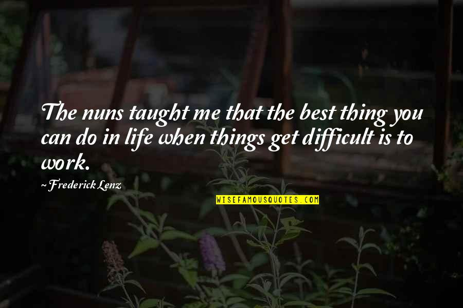 Difficult Things In Life Quotes By Frederick Lenz: The nuns taught me that the best thing