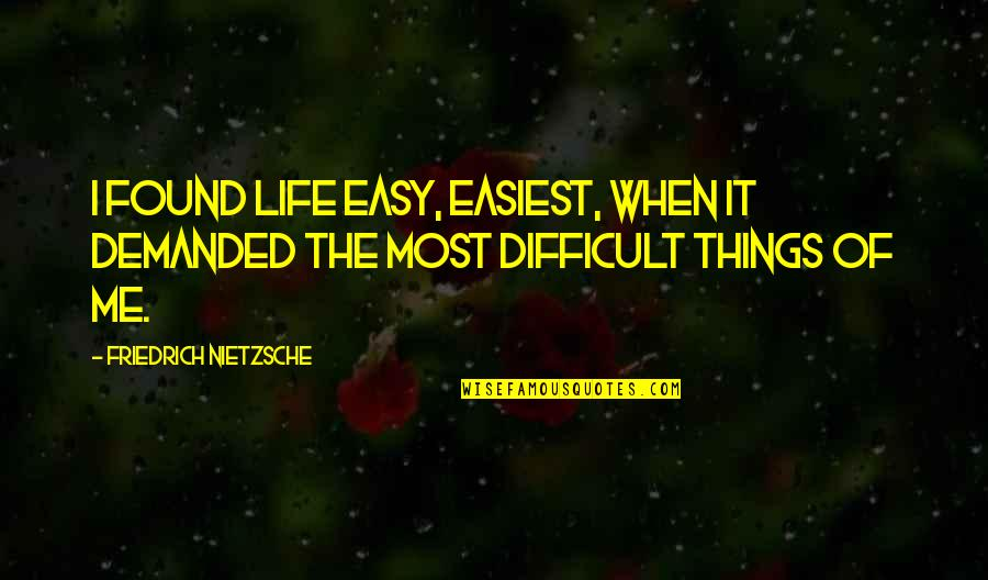 Difficult Things In Life Quotes By Friedrich Nietzsche: I found life easy, easiest, when it demanded