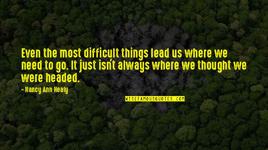 Difficult Things In Life Quotes By Nancy Ann Healy: Even the most difficult things lead us where