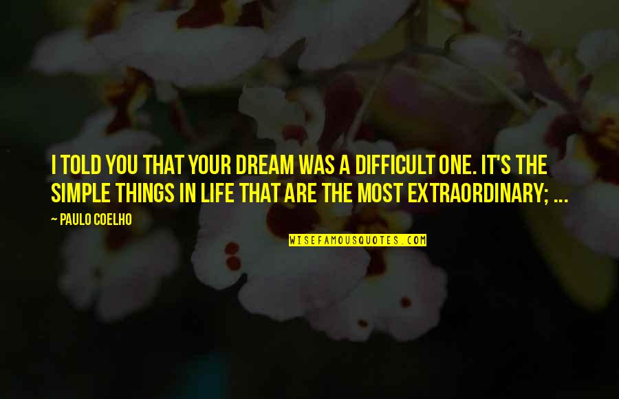 Difficult Things In Life Quotes By Paulo Coelho: I told you that your dream was a