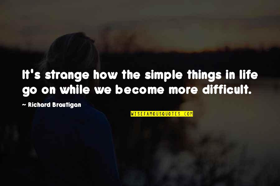 Difficult Things In Life Quotes By Richard Brautigan: It's strange how the simple things in life