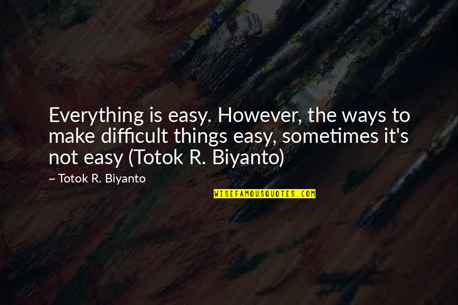 Difficult Things In Life Quotes By Totok R. Biyanto: Everything is easy. However, the ways to make