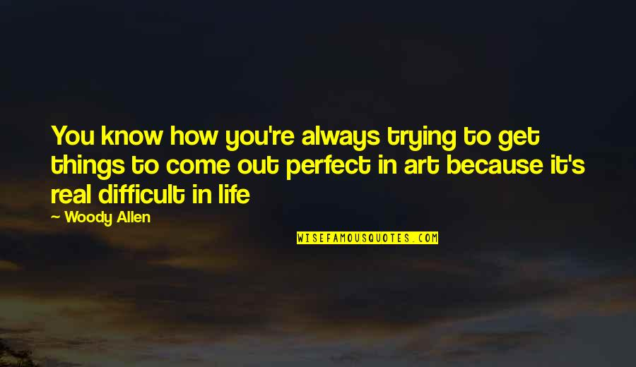 Difficult Things In Life Quotes By Woody Allen: You know how you're always trying to get