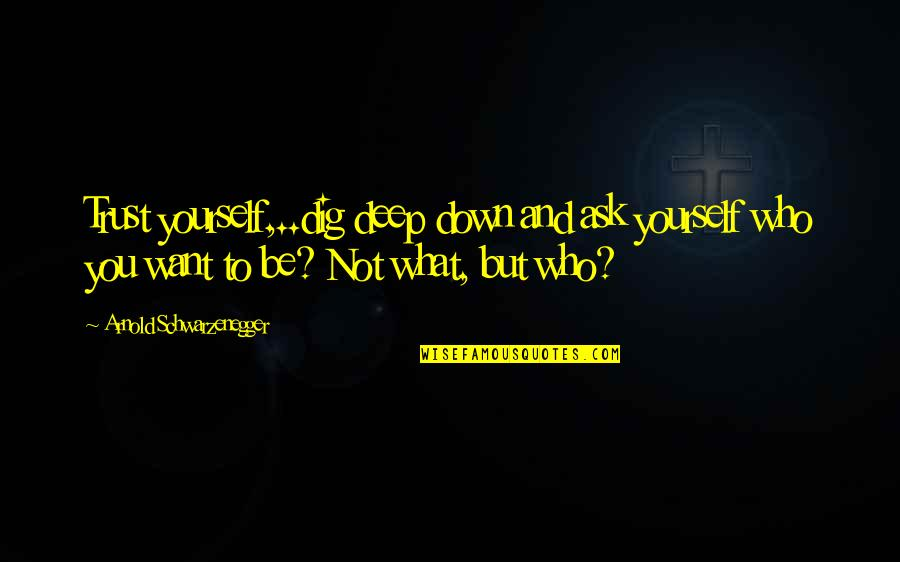 Dig Deep Down Quotes By Arnold Schwarzenegger: Trust yourself,..dig deep down and ask yourself who