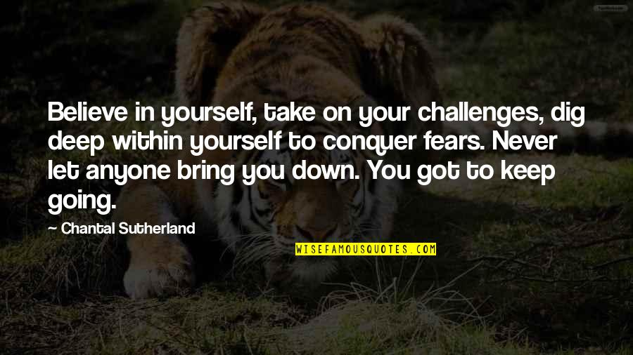 Dig Deep Down Quotes By Chantal Sutherland: Believe in yourself, take on your challenges, dig