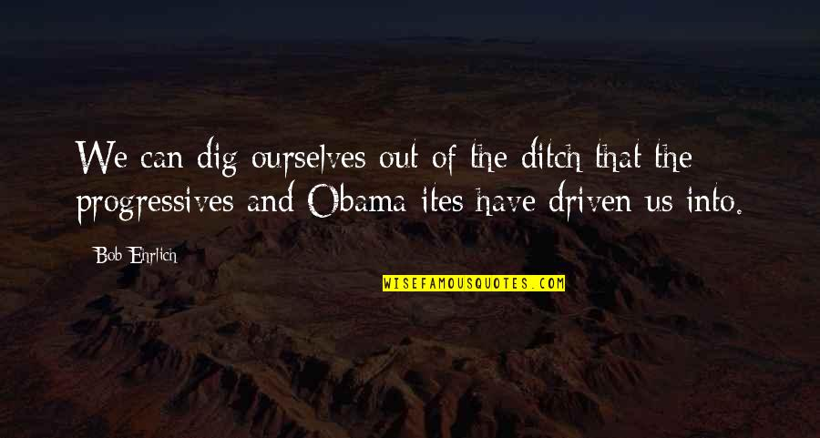 Dig Out Quotes By Bob Ehrlich: We can dig ourselves out of the ditch