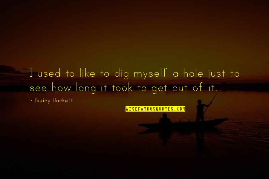 Dig Out Quotes By Buddy Hackett: I used to like to dig myself a
