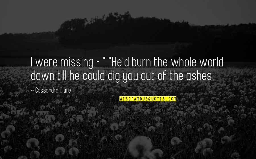 "Dig Out Quotes By Cassandra Clare: I were missing - "" ""He'd burn the"