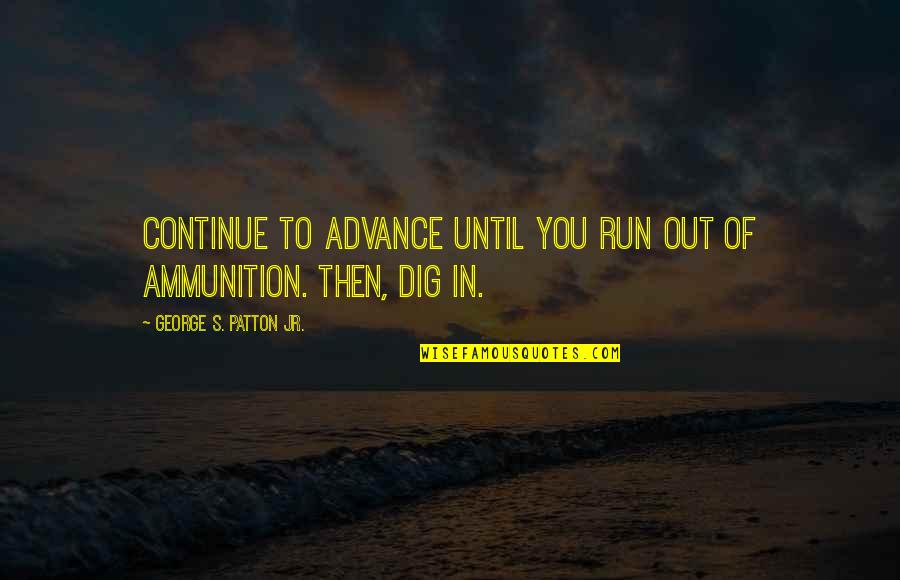 Dig Out Quotes By George S. Patton Jr.: Continue to advance until you run out of