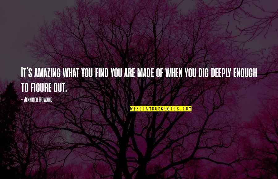 Dig Out Quotes By Jennifer Howard: It's amazing what you find you are made