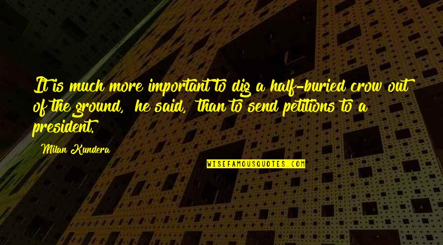 Dig Out Quotes By Milan Kundera: It is much more important to dig a