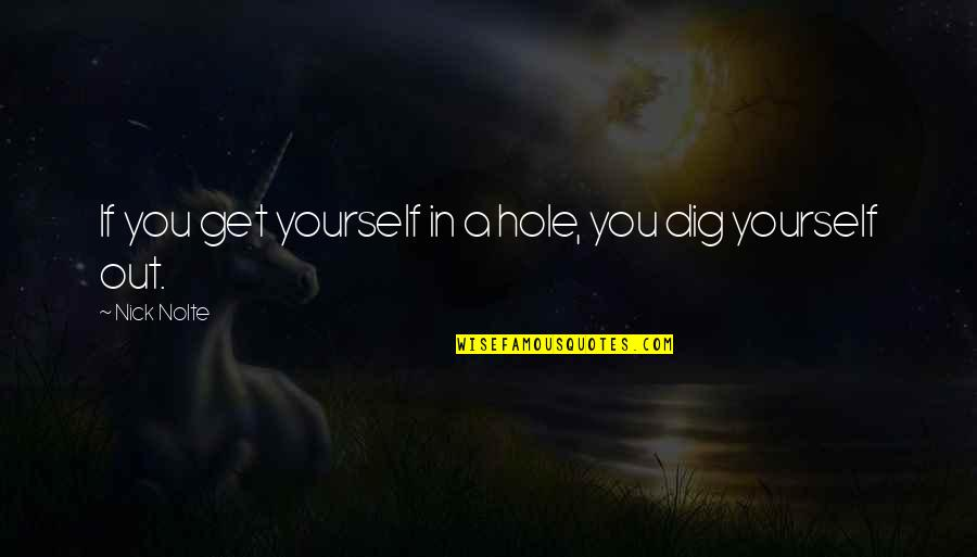 Dig Out Quotes By Nick Nolte: If you get yourself in a hole, you