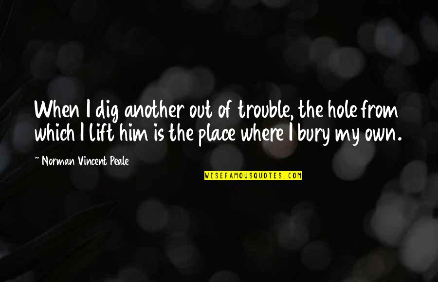 Dig Out Quotes By Norman Vincent Peale: When I dig another out of trouble, the