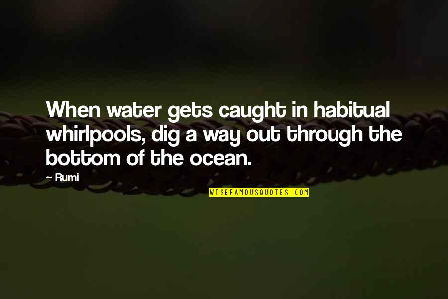 Dig Out Quotes By Rumi: When water gets caught in habitual whirlpools, dig