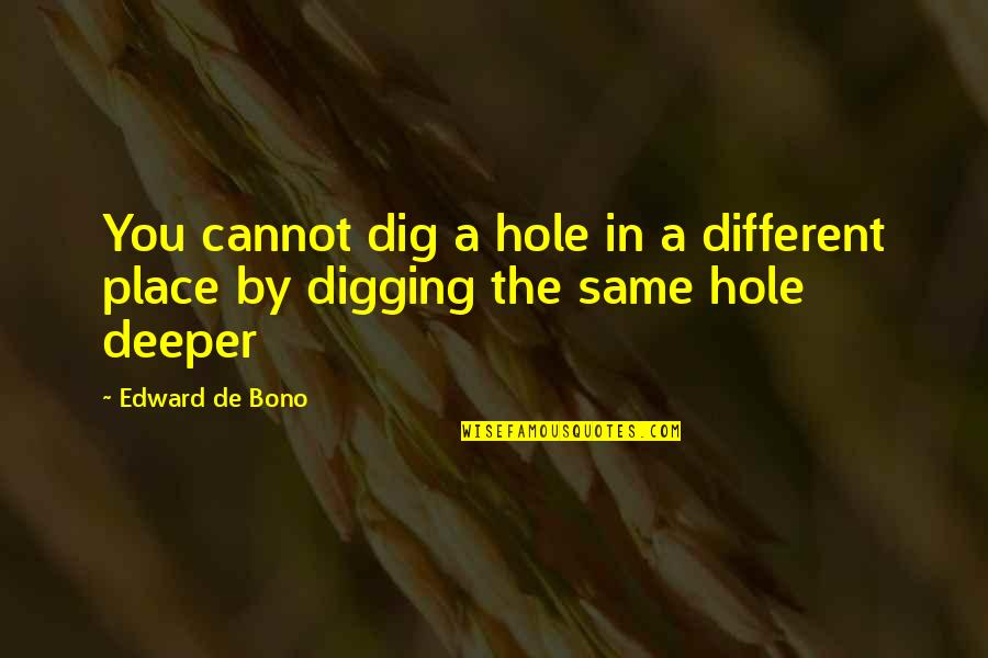 Digging A Hole Quotes By Edward De Bono: You cannot dig a hole in a different
