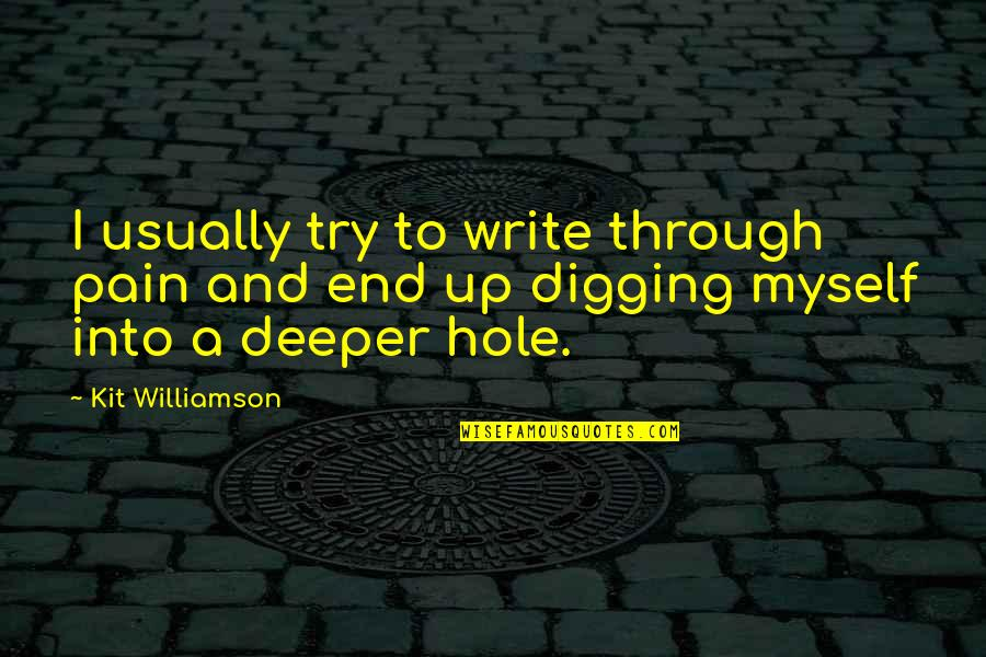 Digging A Hole Quotes By Kit Williamson: I usually try to write through pain and