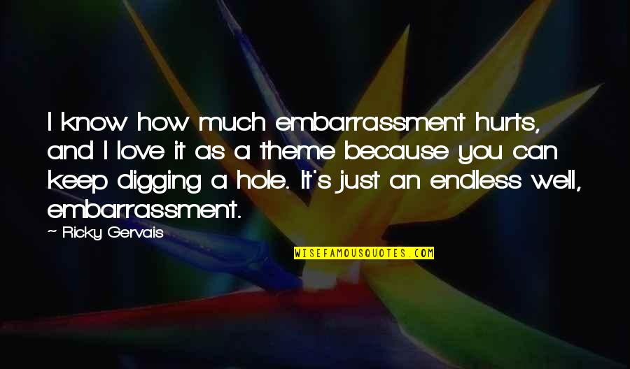 Digging A Hole Quotes By Ricky Gervais: I know how much embarrassment hurts, and I