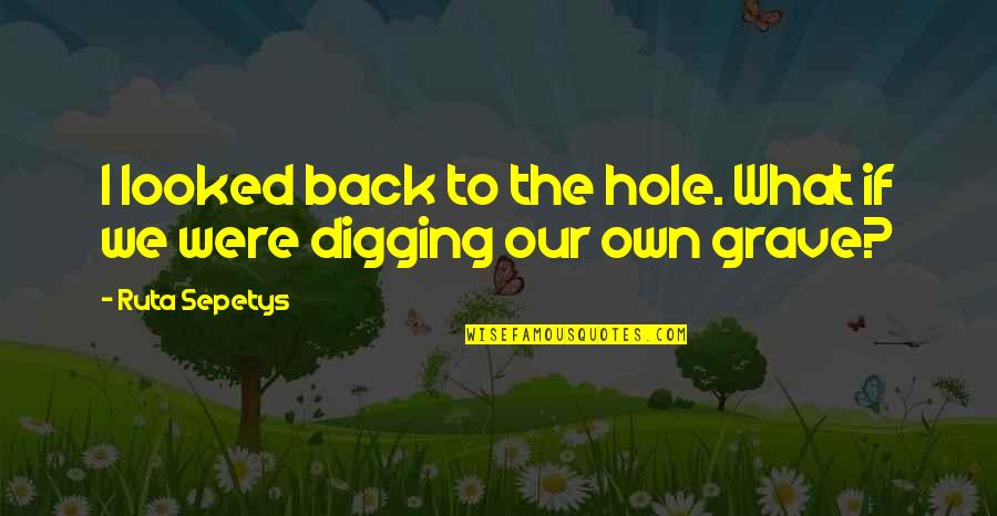 Digging A Hole Quotes By Ruta Sepetys: I looked back to the hole. What if