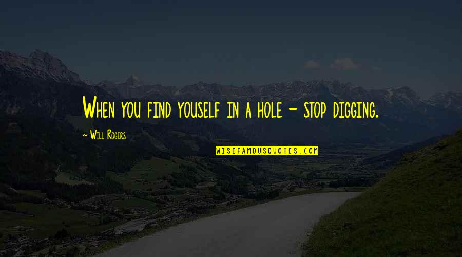 Digging A Hole Quotes By Will Rogers: When you find youself in a hole -