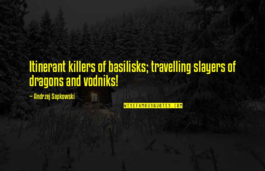 Digladiate Quotes By Andrzej Sapkowski: Itinerant killers of basilisks; travelling slayers of dragons