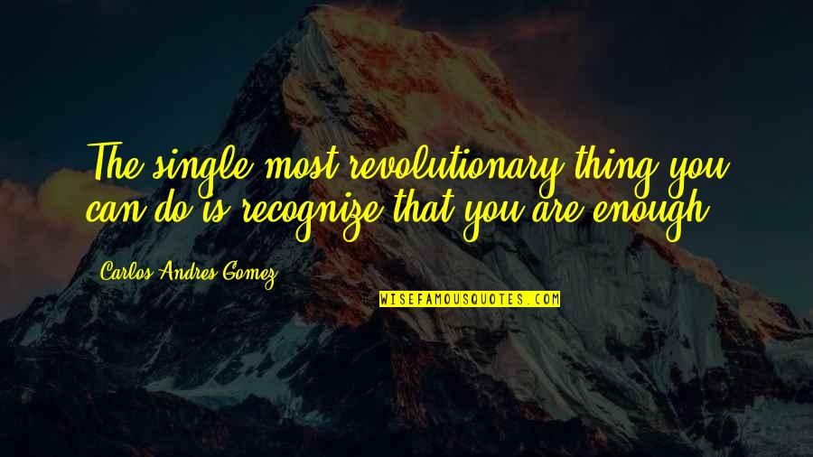 Dignity And Integrity Quotes By Carlos Andres Gomez: The single most revolutionary thing you can do