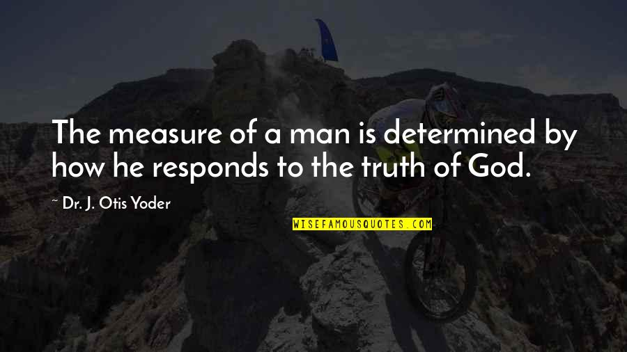 Dignity And Integrity Quotes By Dr. J. Otis Yoder: The measure of a man is determined by