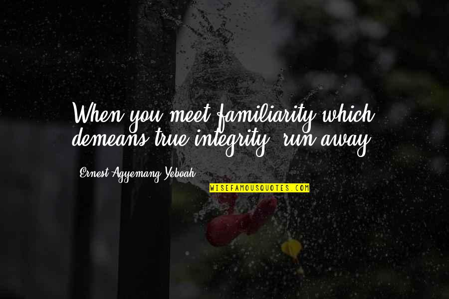Dignity And Integrity Quotes By Ernest Agyemang Yeboah: When you meet familiarity which demeans true integrity,