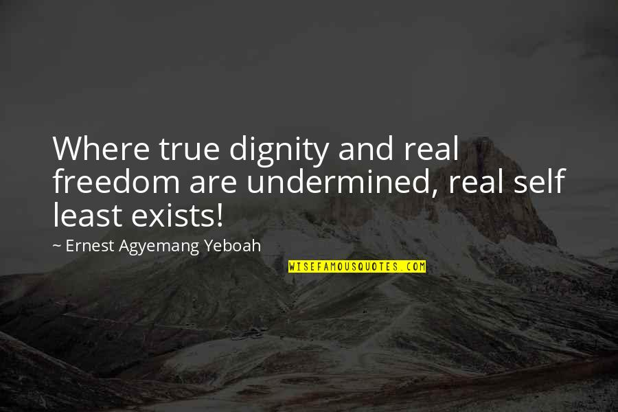 Dignity And Integrity Quotes By Ernest Agyemang Yeboah: Where true dignity and real freedom are undermined,