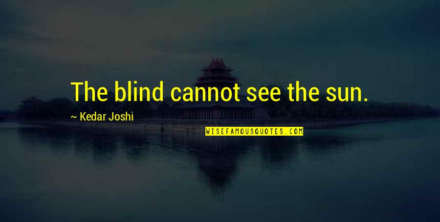 Dignity And Integrity Quotes By Kedar Joshi: The blind cannot see the sun.