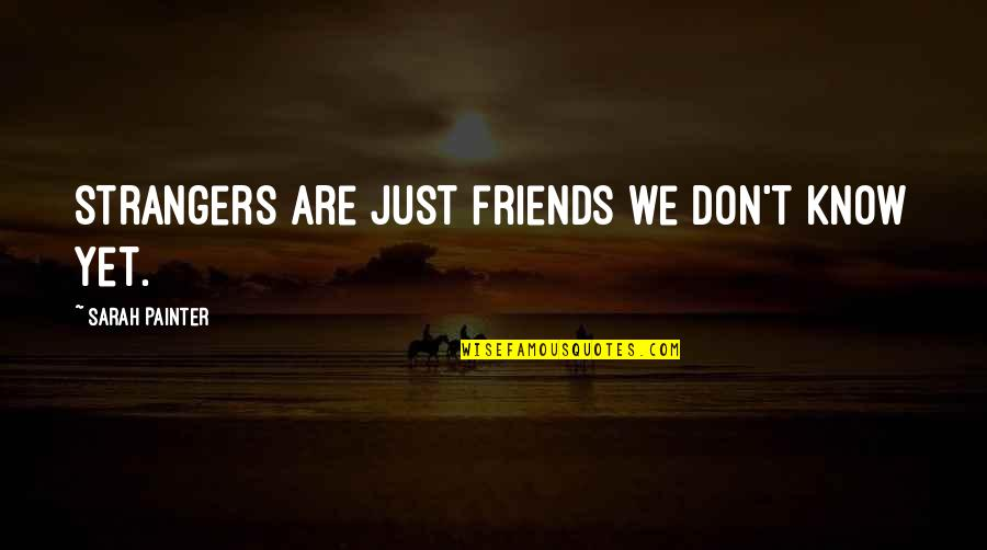 Dignity And Integrity Quotes By Sarah Painter: Strangers are just friends we don't know yet.