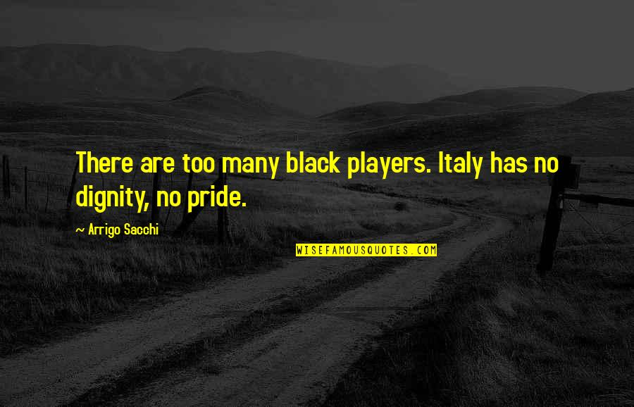 Dignity And Pride Quotes By Arrigo Sacchi: There are too many black players. Italy has