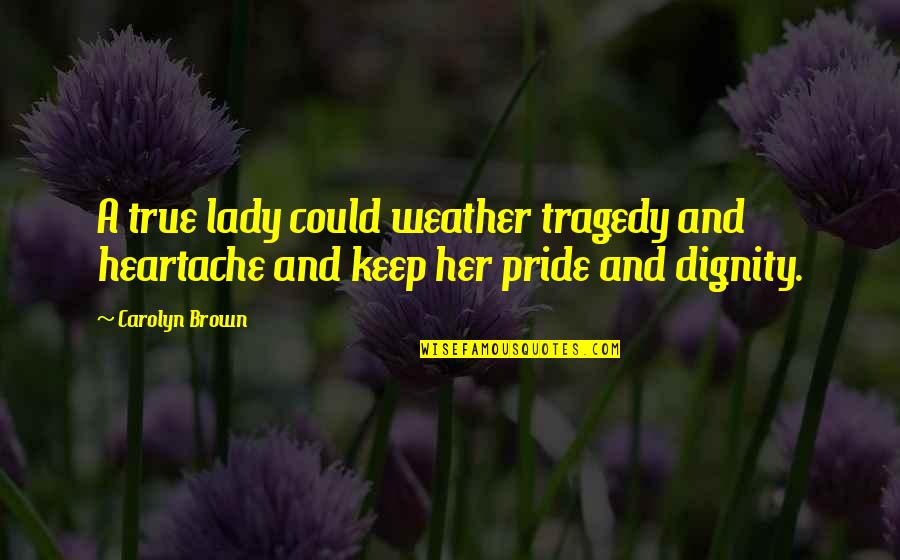Dignity And Pride Quotes By Carolyn Brown: A true lady could weather tragedy and heartache