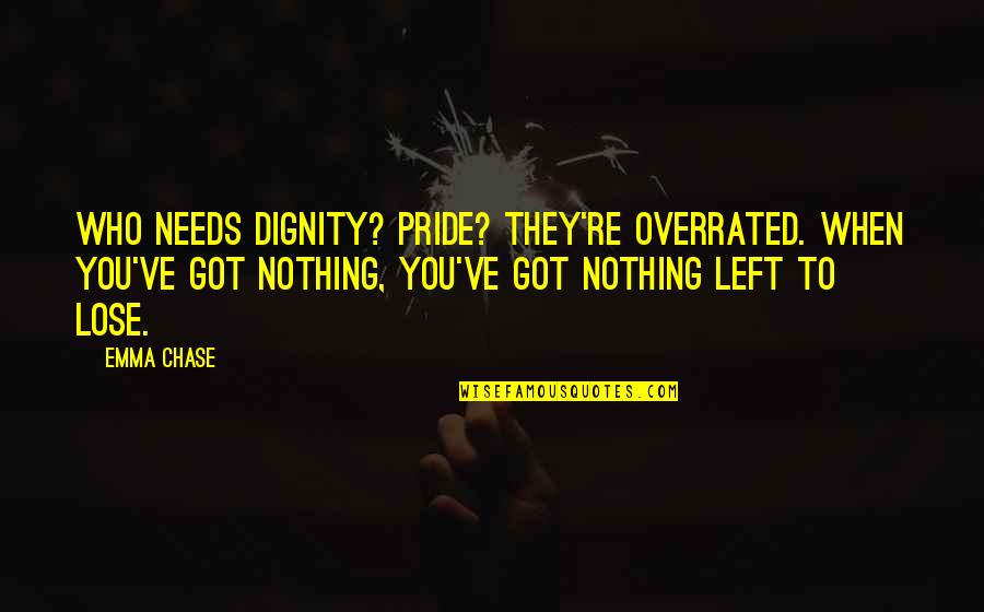 Dignity And Pride Quotes By Emma Chase: Who needs dignity? Pride? They're overrated. When you've