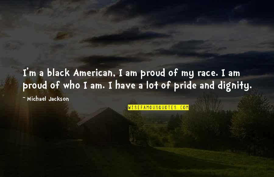 Dignity And Pride Quotes By Michael Jackson: I'm a black American, I am proud of