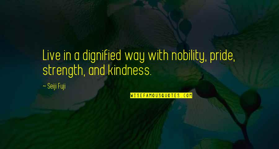 Dignity And Pride Quotes By Seiji Fuji: Live in a dignified way with nobility, pride,