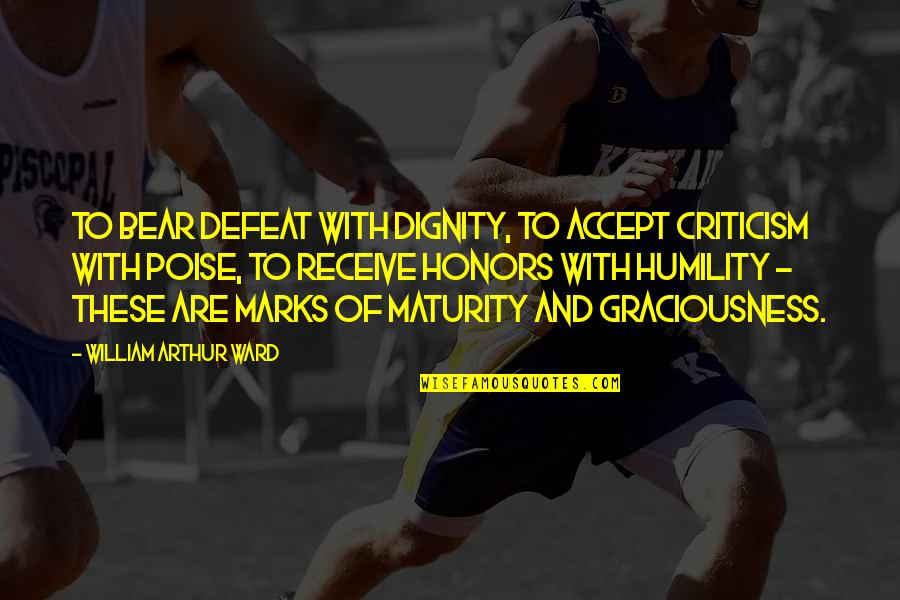 Dignity And Pride Quotes By William Arthur Ward: To bear defeat with dignity, to accept criticism