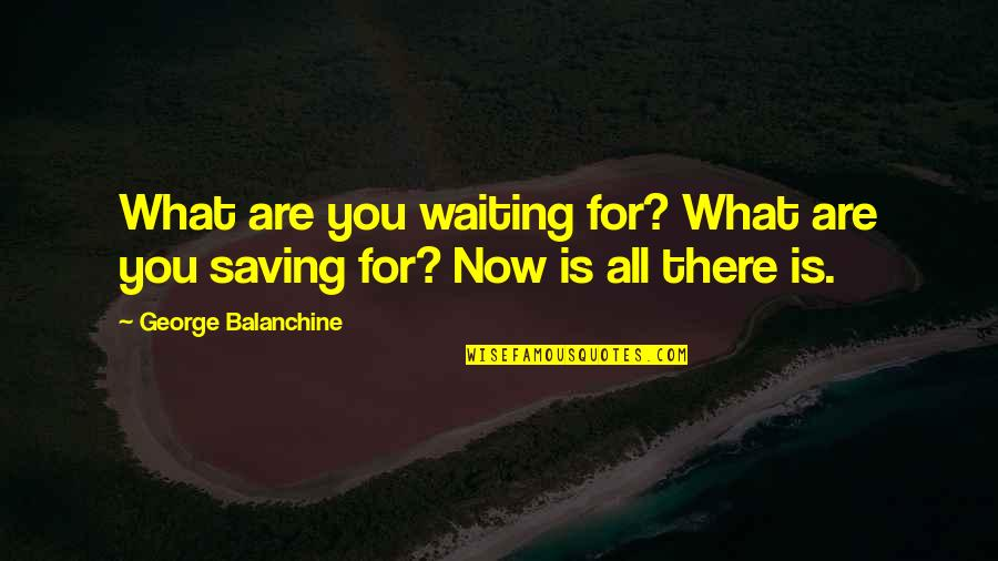Dignity And Self Respect Quotes By George Balanchine: What are you waiting for? What are you