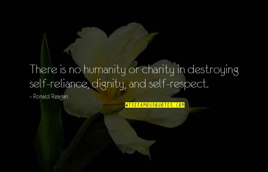 Dignity And Self Respect Quotes By Ronald Reagan: There is no humanity or charity in destroying