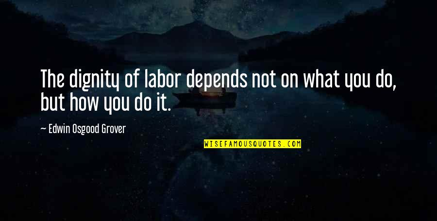 Dignity Of Labor Quotes By Edwin Osgood Grover: The dignity of labor depends not on what