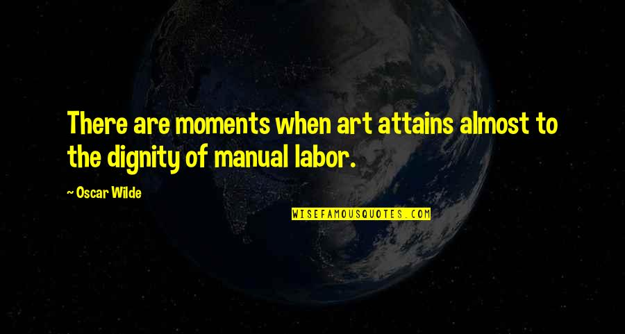Dignity Of Labor Quotes By Oscar Wilde: There are moments when art attains almost to
