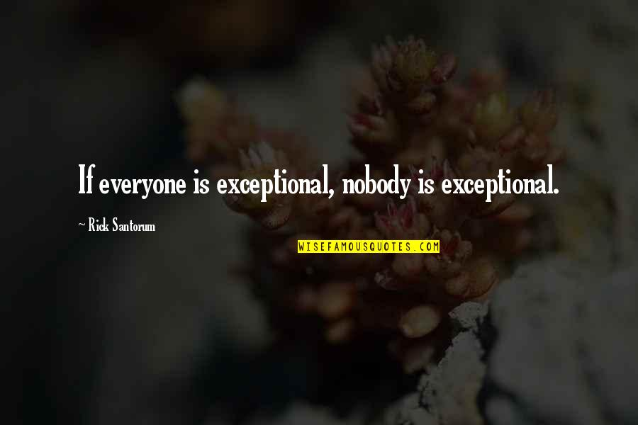 Dignity Of Labor Quotes By Rick Santorum: If everyone is exceptional, nobody is exceptional.