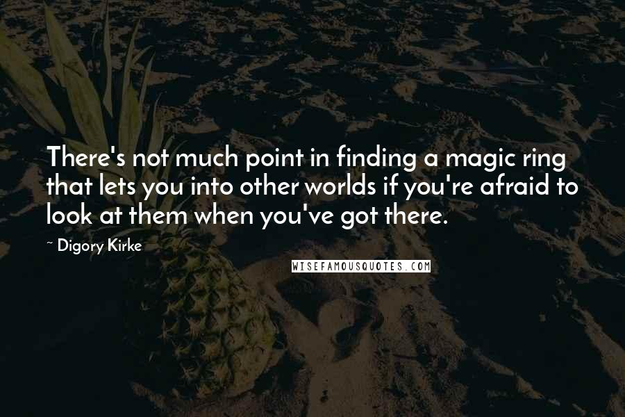 Digory Kirke quotes: There's not much point in finding a magic ring that lets you into other worlds if you're afraid to look at them when you've got there.