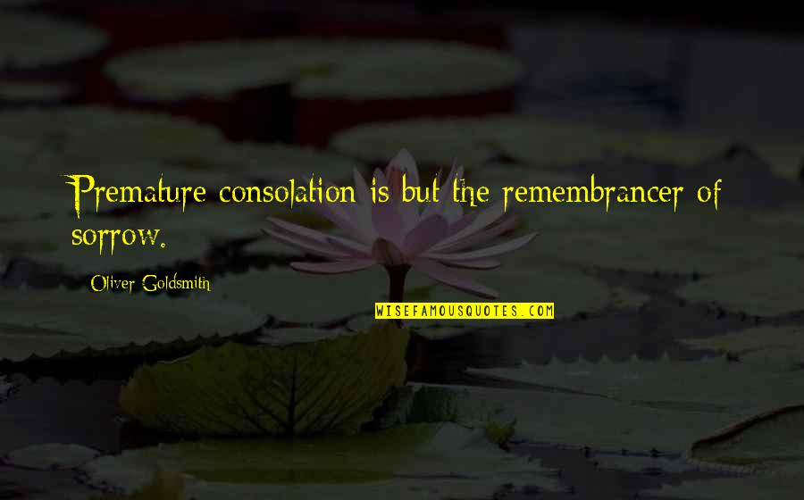 Dil Ka Rishta Quotes By Oliver Goldsmith: Premature consolation is but the remembrancer of sorrow.