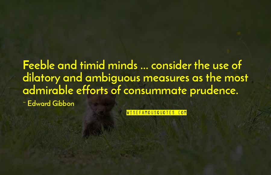 Dilatory Quotes By Edward Gibbon: Feeble and timid minds ... consider the use