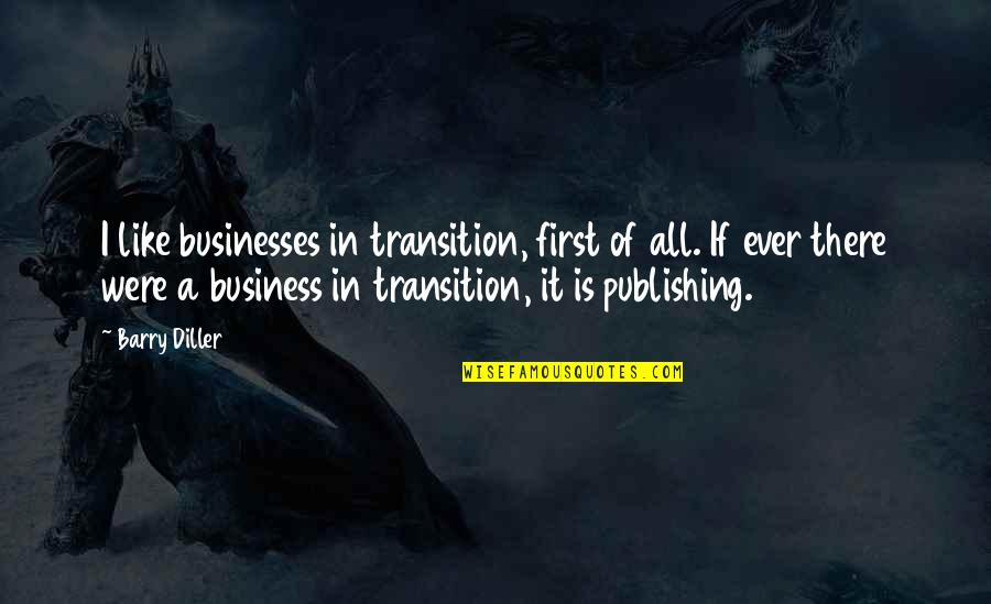 Diller's Quotes By Barry Diller: I like businesses in transition, first of all.