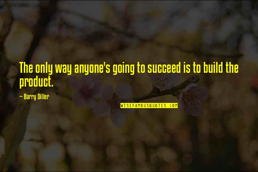Diller's Quotes By Barry Diller: The only way anyone's going to succeed is