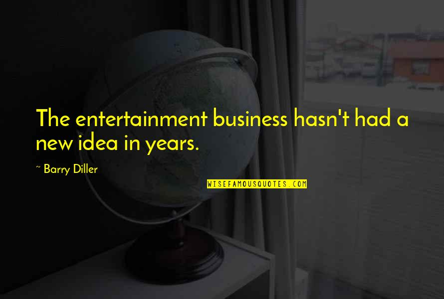 Diller's Quotes By Barry Diller: The entertainment business hasn't had a new idea