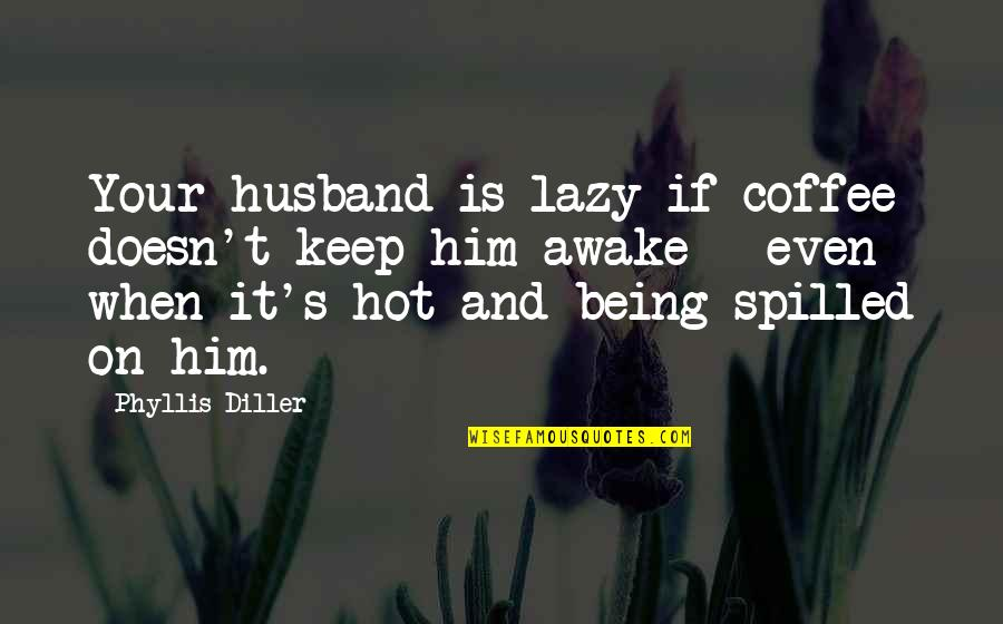 Diller's Quotes By Phyllis Diller: Your husband is lazy if coffee doesn't keep